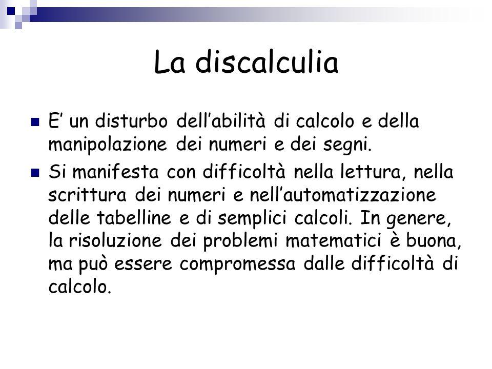 La discalculia E un disturbo dellabilità di calcolo e della manipolazione dei numeri e dei segni. Si manifesta con difficoltà nella lettura, nella scr