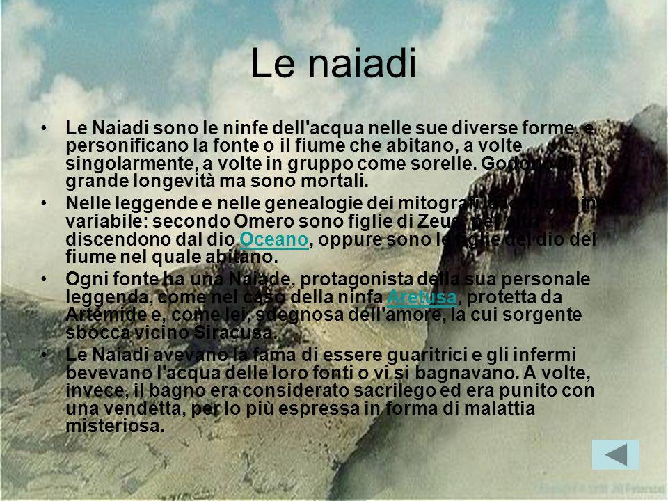 Le naiadi Le Naiadi sono le ninfe dell'acqua nelle sue diverse forme, e personificano la fonte o il fiume che abitano, a volte singolarmente, a volte