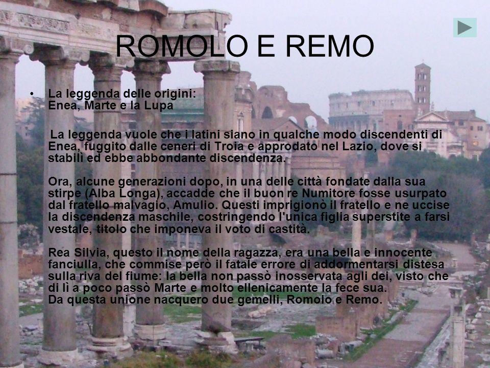 ROMOLO E REMO La leggenda delle origini: Enea, Marte e la Lupa La leggenda vuole che i latini siano in qualche modo discendenti di Enea, fuggito dalle