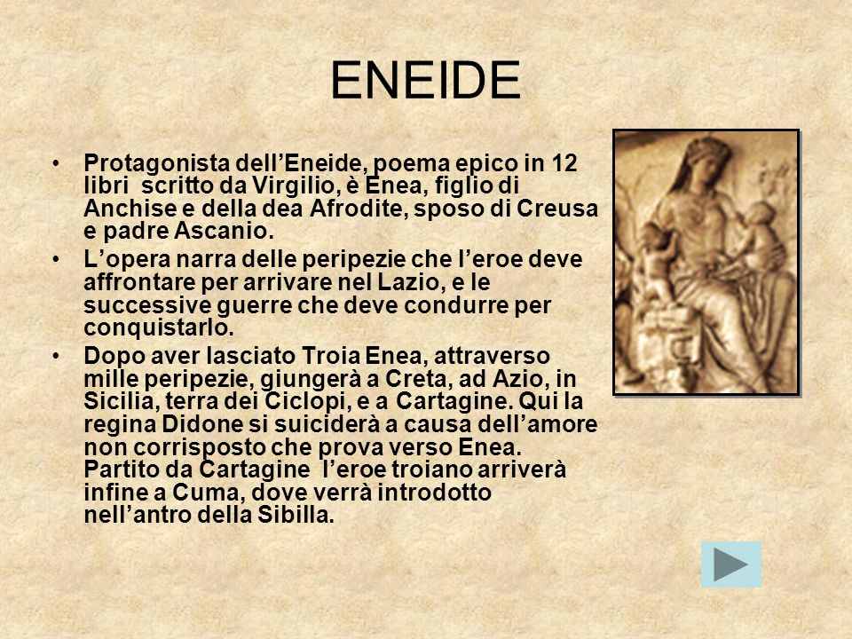 ENEIDE Protagonista dellEneide, poema epico in 12 libri scritto da Virgilio, è Enea, figlio di Anchise e della dea Afrodite, sposo di Creusa e padre A