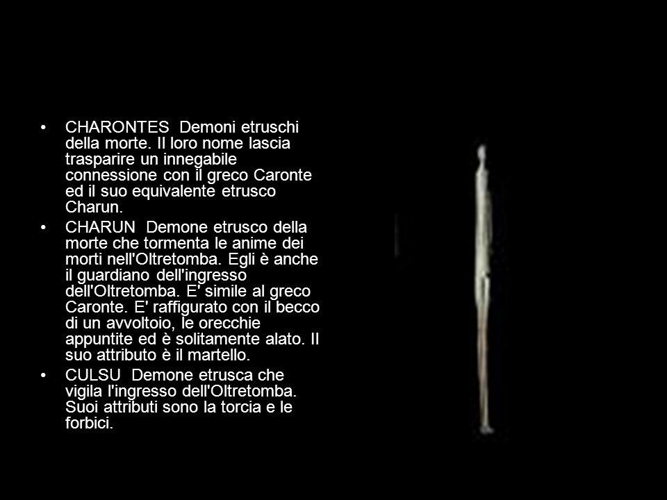 CHARONTES Demoni etruschi della morte. Il loro nome lascia trasparire un innegabile connessione con il greco Caronte ed il suo equivalente etrusco Cha