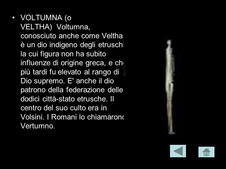 VOLTUMNA (o VELTHA) Voltumna, conosciuto anche come Veltha è un dio indigeno degli etruschi, la cui figura non ha subito influenze di origine greca, e
