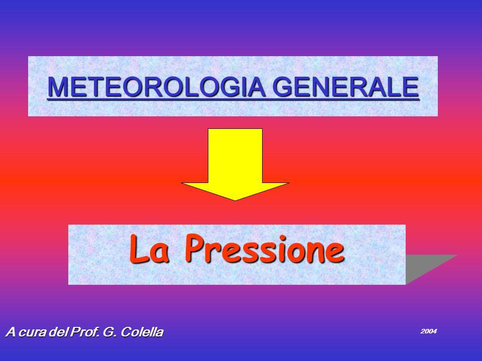 METEOROLOGIA GENERALE La Pressione A cura del Prof. G. Colella 2004