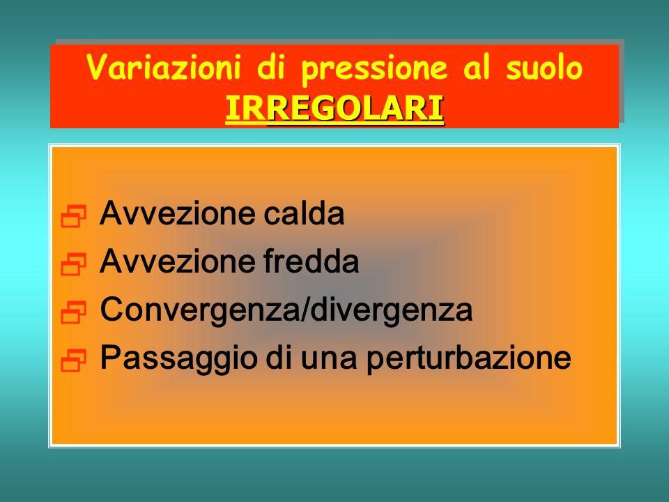 REGOLARI Variazioni di pressione al suolo IRREGOLARI Avvezione calda Avvezione fredda Convergenza/divergenza Passaggio di una perturbazione