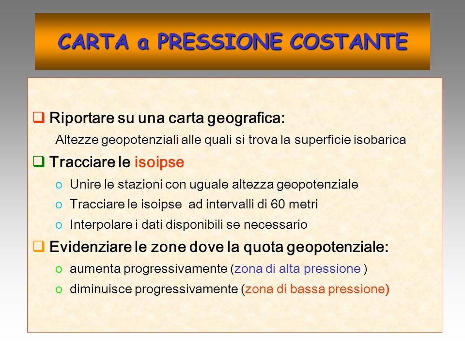 CARTA a PRESSIONE COSTANTE Riportare su una carta geografica: Altezze geopotenziali alle quali si trova la superficie isobarica Tracciare le isoipse o