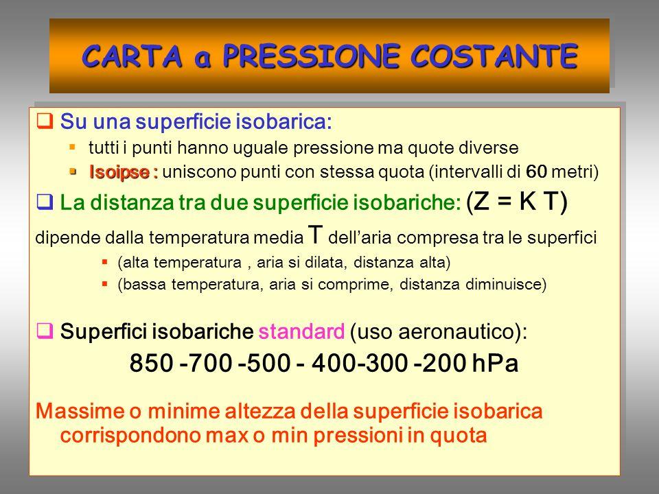 CARTA a PRESSIONE COSTANTE Su una superficie isobarica: tutti i punti hanno uguale pressione ma quote diverse Isoipse : Isoipse : uniscono punti con s