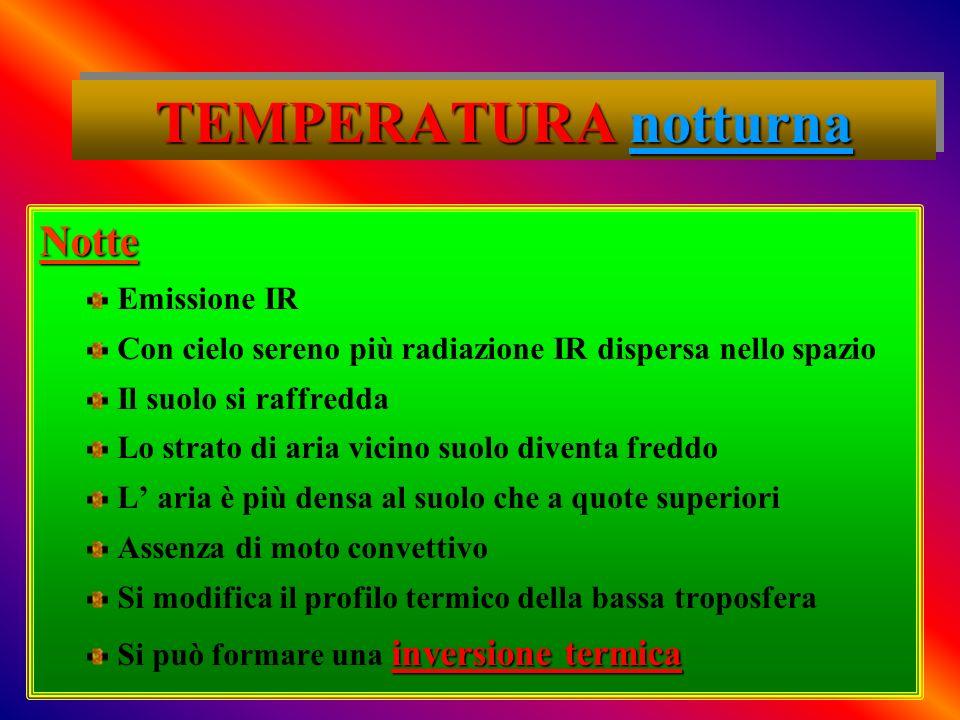 TEMPERATURA notturna Notte Emissione IR Con cielo sereno più radiazione IR dispersa nello spazio Il suolo si raffredda Lo strato di aria vicino suolo