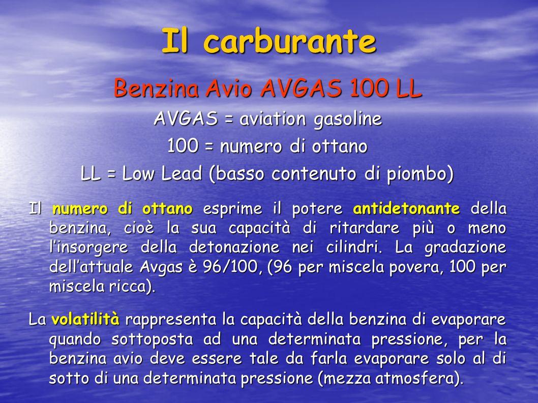Il carburante Benzina Avio AVGAS 100 LL AVGAS = aviation gasoline 100 = numero di ottano LL = Low Lead (basso contenuto di piombo) Il numero di ottano esprime il potere antidetonante della benzina, cioè la sua capacità di ritardare più o meno linsorgere della detonazione nei cilindri.
