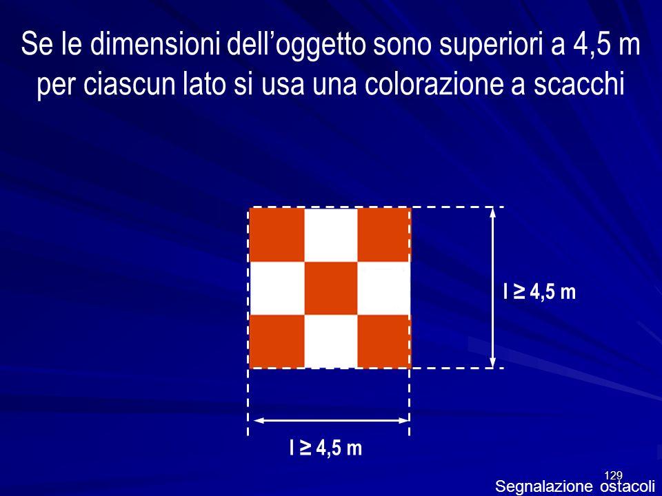 129 Segnalazione ostacoli Se le dimensioni delloggetto sono superiori a 4,5 m per ciascun lato si usa una colorazione a scacchi l 4,5 m