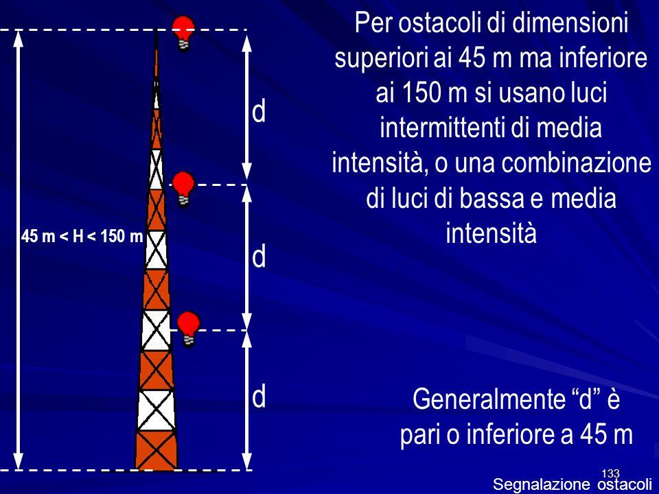 133 Segnalazione ostacoli Per ostacoli di dimensioni superiori ai 45 m ma inferiore ai 150 m si usano luci intermittenti di media intensità, o una com