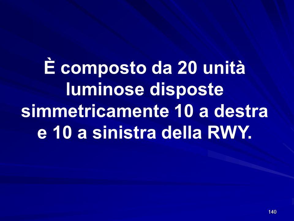 140 È composto da 20 unità luminose disposte simmetricamente 10 a destra e 10 a sinistra della RWY.