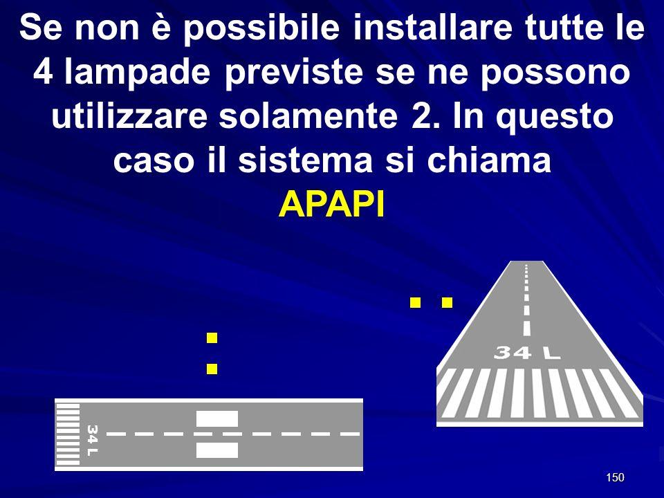 150 Se non è possibile installare tutte le 4 lampade previste se ne possono utilizzare solamente 2. In questo caso il sistema si chiama APAPI 34 L