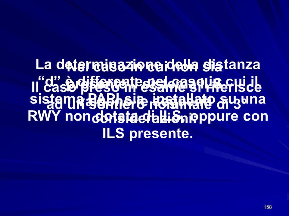 158 La determinazione della distanza d è differente nel caso in cui il sistema PAPI sia installato su una RWY non dotata di ILS, oppure con ILS presen