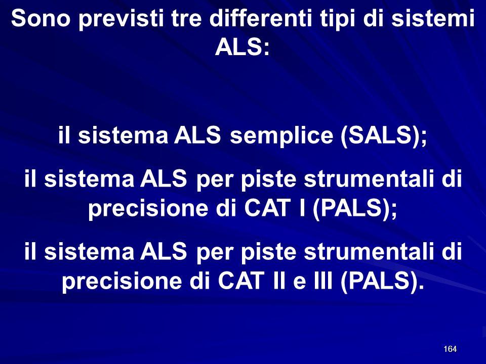 164 Sono previsti tre differenti tipi di sistemi ALS: il sistema ALS semplice (SALS); il sistema ALS per piste strumentali di precisione di CAT I (PAL