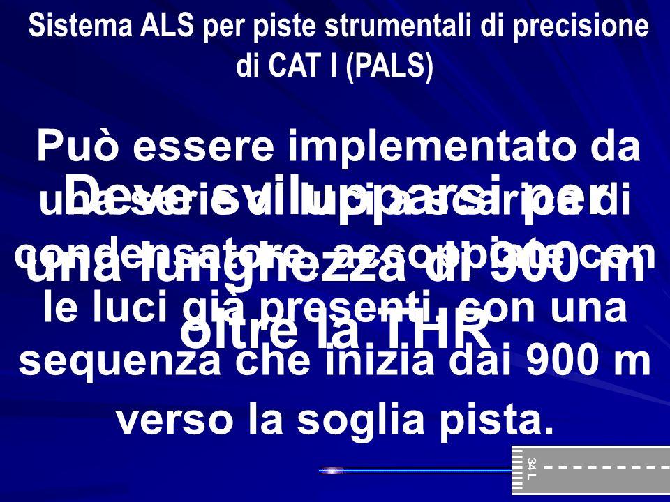 167 Sistema ALS per piste strumentali di precisione di CAT I (PALS) Deve svilupparsi per una lunghezza di 900 m oltre la THR Può essere implementato d