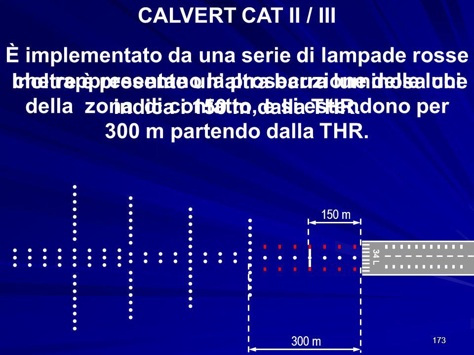 173 34 L CALVERT CAT II / III 300 m 150 m È implementato da una serie di lampade rosse che rappresentano la prosecuzione delle luci della zona di cont