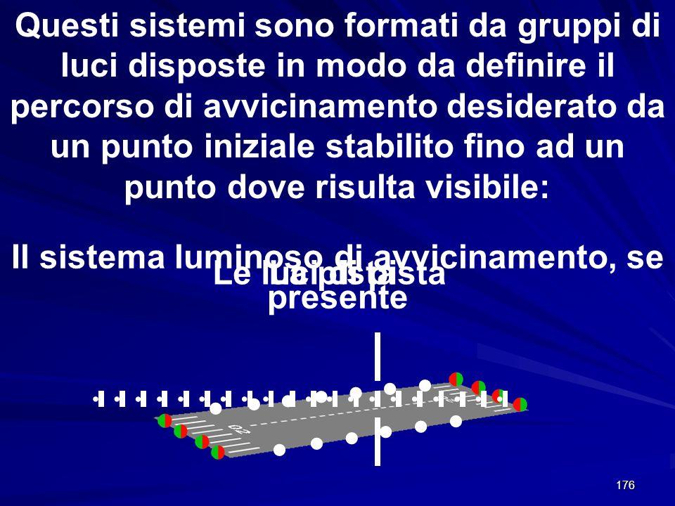 176 Questi sistemi sono formati da gruppi di luci disposte in modo da definire il percorso di avvicinamento desiderato da un punto iniziale stabilito