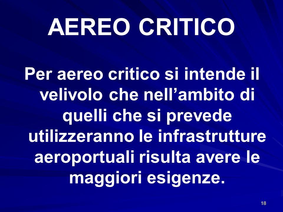 18 AEREO CRITICO Per aereo critico si intende il velivolo che nellambito di quelli che si prevede utilizzeranno le infrastrutture aeroportuali risulta