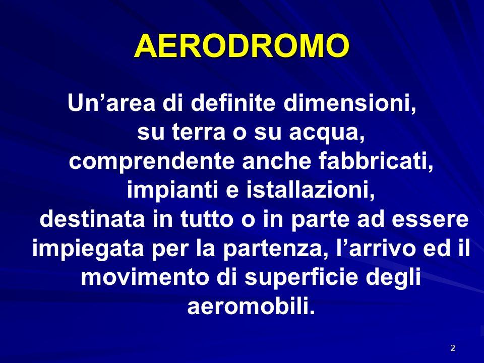 2 AERODROMO Unarea di definite dimensioni, su terra o su acqua, comprendente anche fabbricati, impianti e istallazioni, destinata in tutto o in parte
