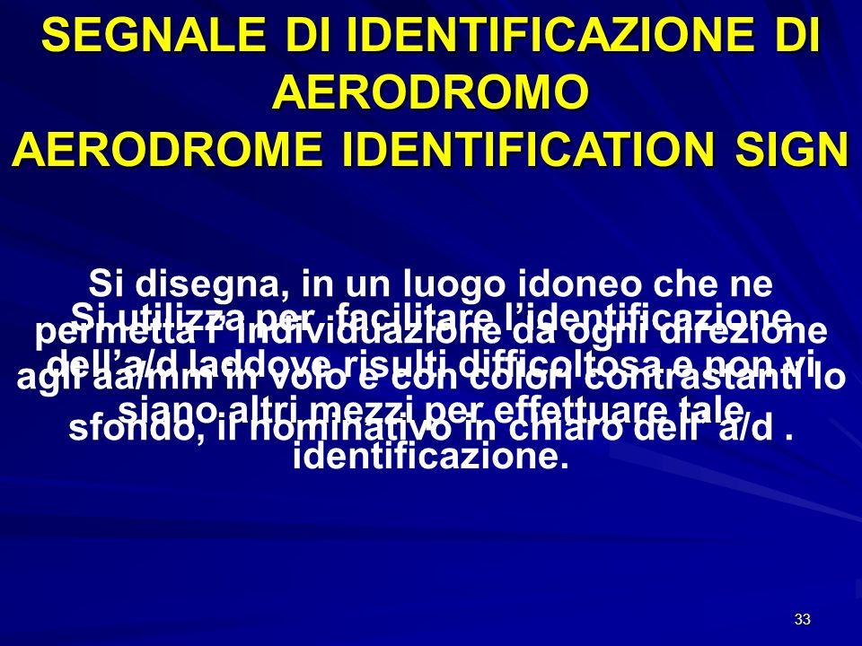 33 SEGNALE DI IDENTIFICAZIONE DI AERODROMO AERODROME IDENTIFICATION SIGN Si utilizza per facilitare lidentificazione della/d laddove risulti difficolt