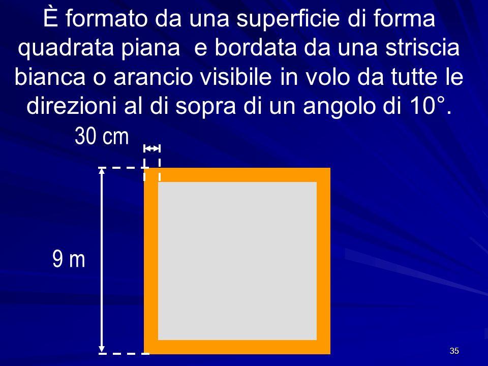 35 È formato da una superficie di forma quadrata piana e bordata da una striscia bianca o arancio visibile in volo da tutte le direzioni al di sopra d