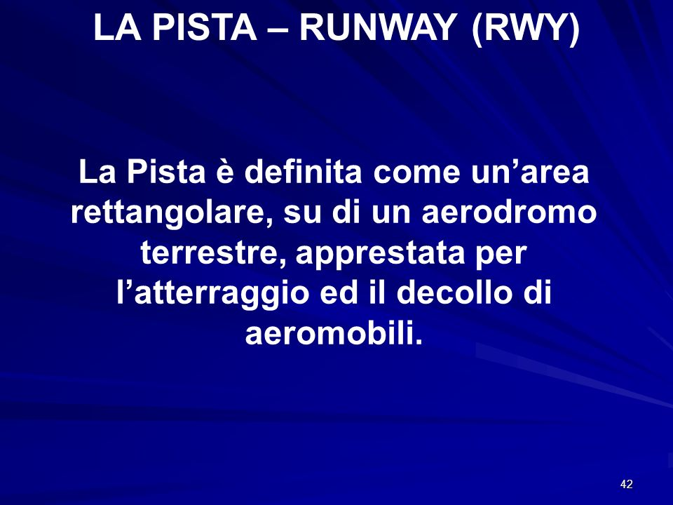 42 LA PISTA – RUNWAY (RWY) La Pista è definita come unarea rettangolare, su di un aerodromo terrestre, apprestata per latterraggio ed il decollo di ae