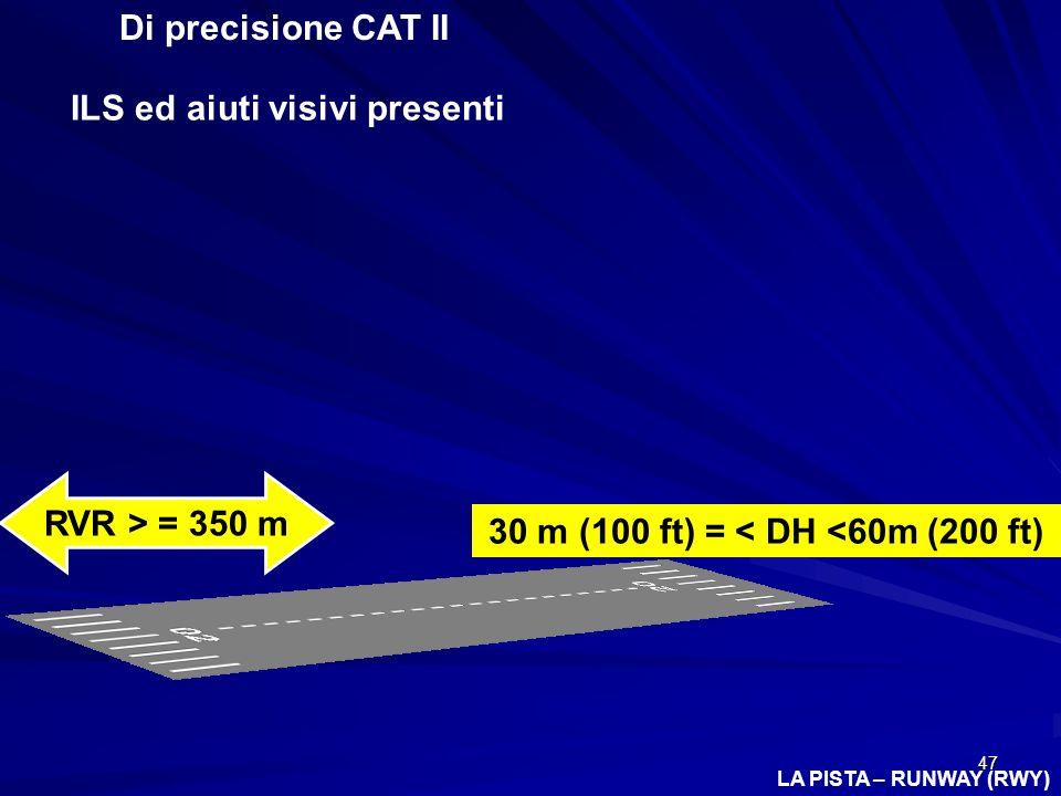 47 Di precisione CAT II ILS ed aiuti visivi presenti 30 m (100 ft) = < DH <60m (200 ft) RVR > = 350 m LA PISTA – RUNWAY (RWY)