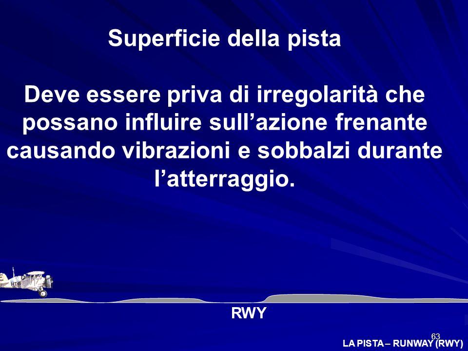 63 LA PISTA – RUNWAY (RWY) Superficie della pista Deve essere priva di irregolarità che possano influire sullazione frenante causando vibrazioni e sob