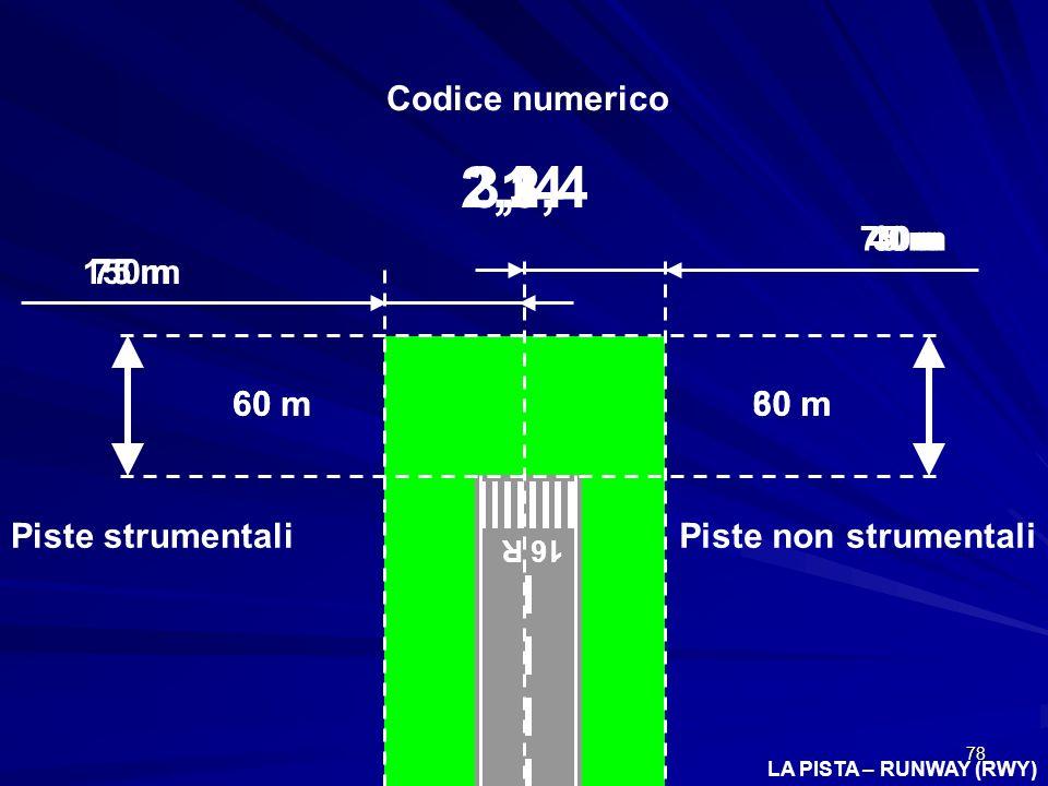 78 LA PISTA – RUNWAY (RWY) 16 R Piste strumentaliPiste non strumentali Codice numerico 1 60 m30 m 2,3,4 60 m 1 75 m 30m75 m 23, 4 40 m 150 m