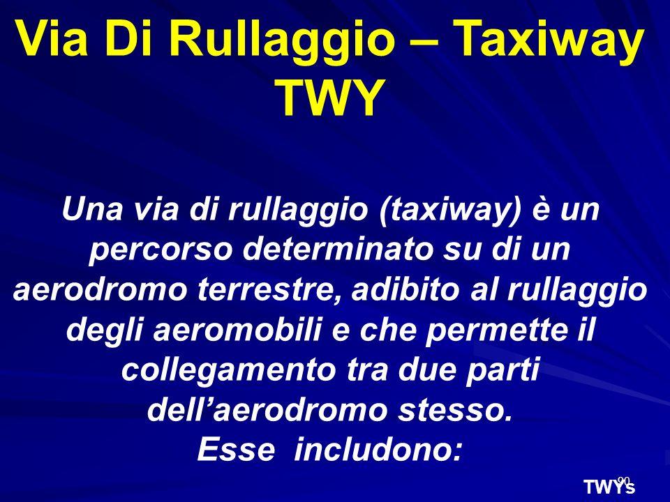 90 Via Di Rullaggio – Taxiway TWY Una via di rullaggio (taxiway) è un percorso determinato su di un aerodromo terrestre, adibito al rullaggio degli ae
