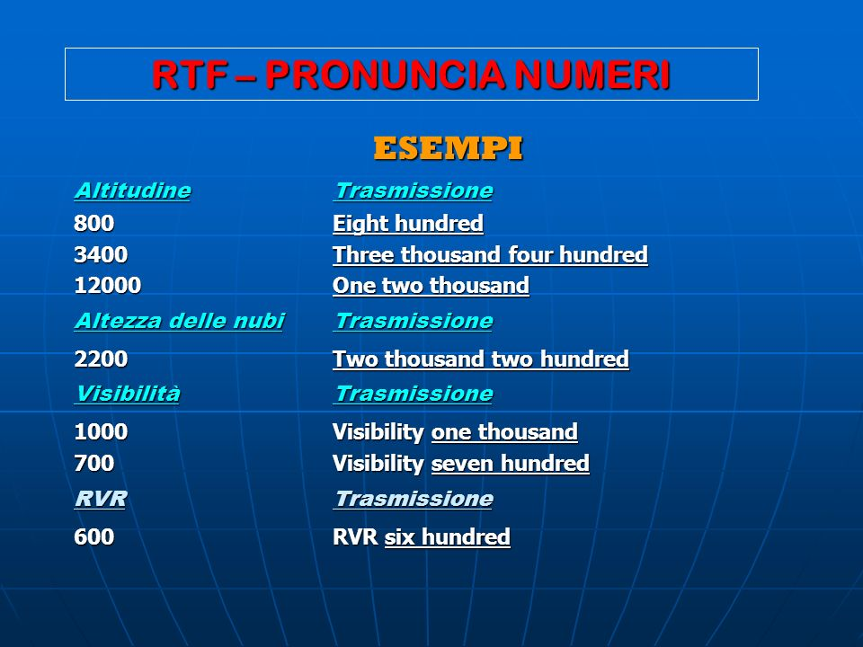 RTF – PRONUNCIA NUMERI ESEMPI ESEMPI AltitudineTrasmissione 800Eight hundred 3400Three thousand four hundred 12000One two thousand Altezza delle nubiT