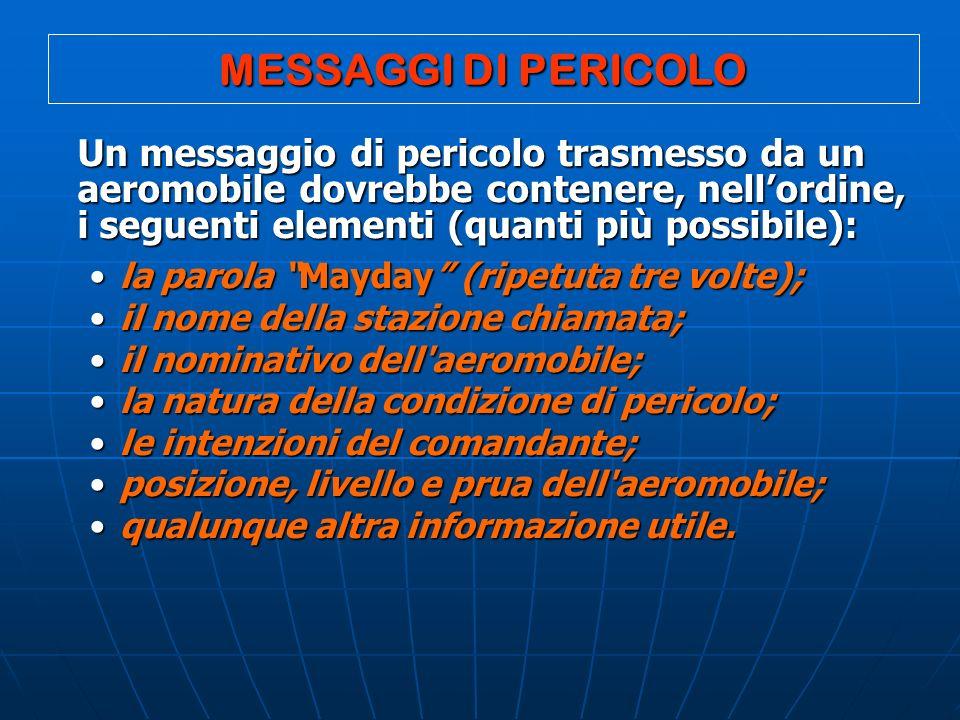 MESSAGGI DI PERICOLO Un messaggio di pericolo trasmesso da un aeromobile dovrebbe contenere, nellordine, i seguenti elementi (quanti più possibile): l