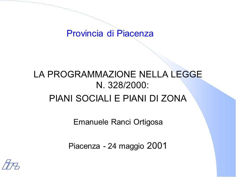Provincia di Piacenza LA PROGRAMMAZIONE NELLA LEGGE N. 328/2000: PIANI SOCIALI E PIANI DI ZONA Emanuele Ranci Ortigosa Piacenza - 24 maggio 2001