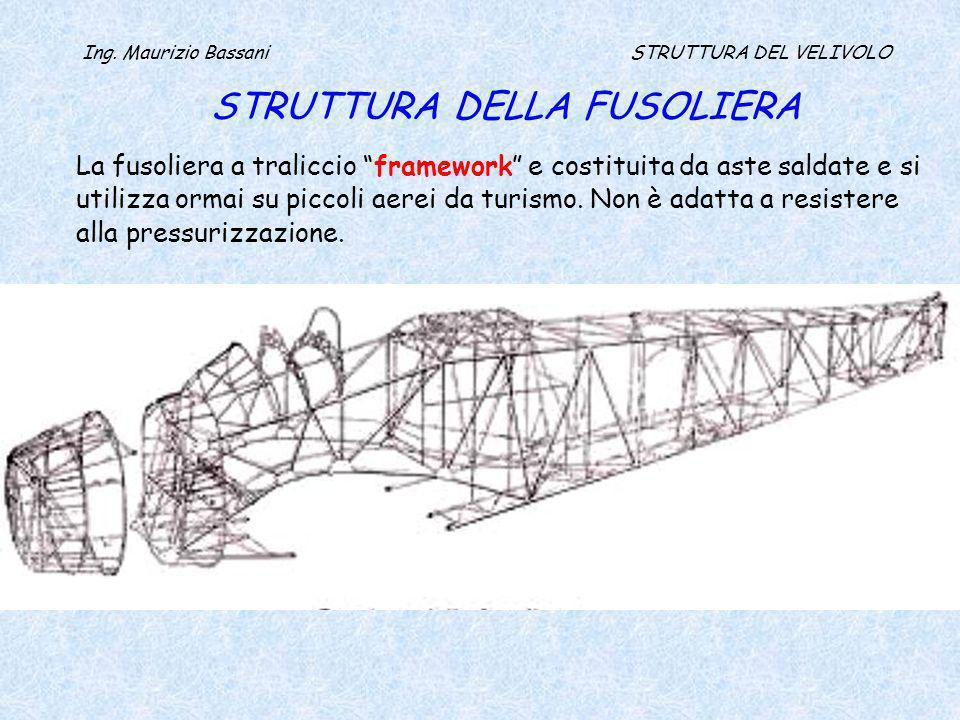 Ing. Maurizio Bassani STRUTTURA DEL VELIVOLO STRUTTURA DELLA FUSOLIERA La fusoliera a traliccio framework e costituita da aste saldate e si utilizza o