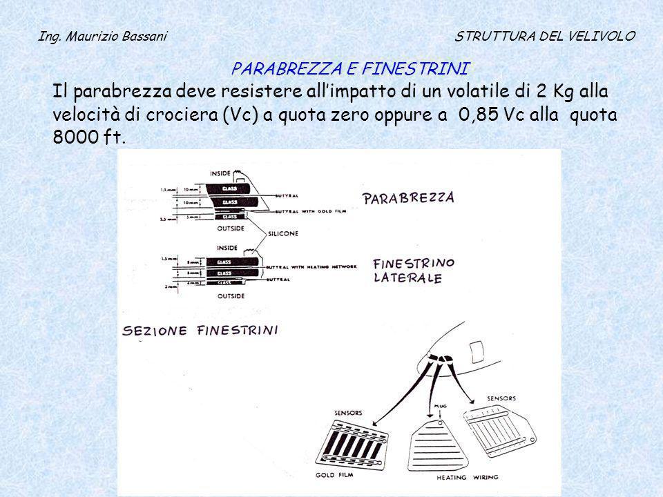 Ing. Maurizio Bassani STRUTTURA DEL VELIVOLO PARABREZZA E FINESTRINI Il parabrezza deve resistere allimpatto di un volatile di 2 Kg alla velocità di c