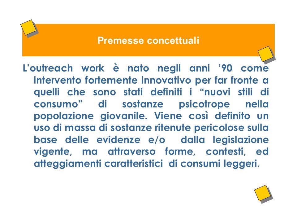 Premesse concettuali Loutreach work è nato negli anni 90 come intervento fortemente innovativo per far fronte a quelli che sono stati definiti i nuovi stili di consumo di sostanze psicotrope nella popolazione giovanile.