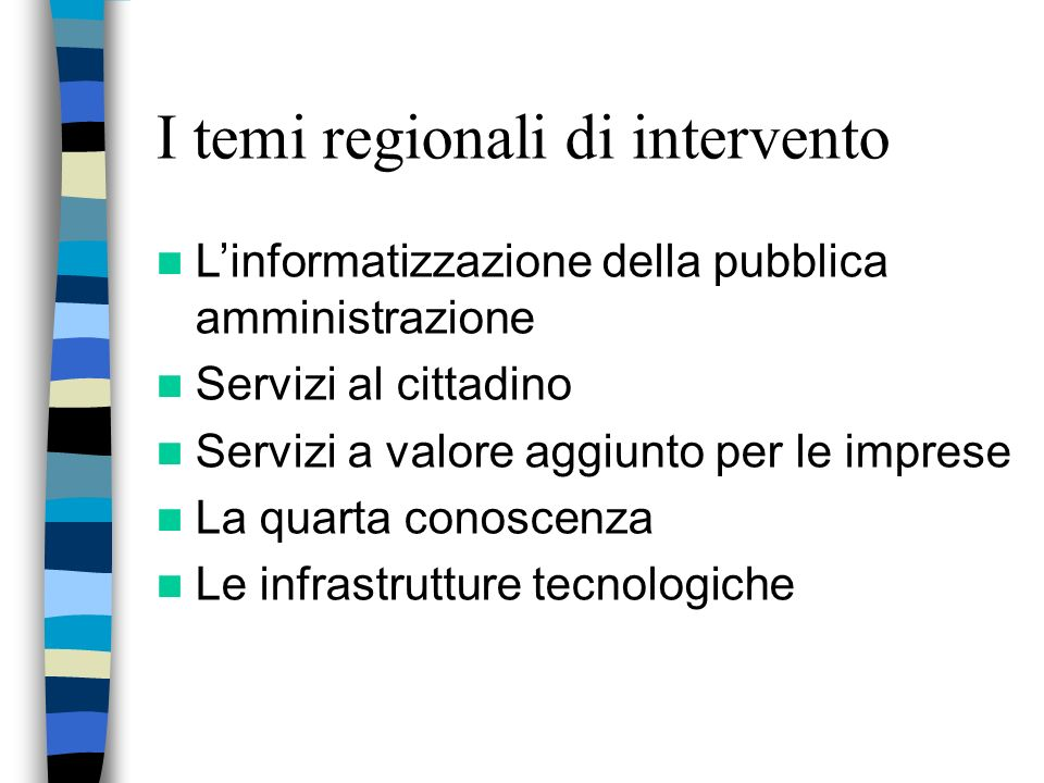 I temi regionali di intervento Linformatizzazione della pubblica amministrazione Servizi al cittadino Servizi a valore aggiunto per le imprese La quarta conoscenza Le infrastrutture tecnologiche