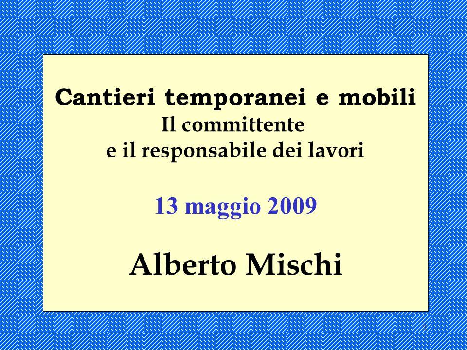 1 Cantieri temporanei e mobili Il committente e il responsabile dei lavori 13 maggio 2009 Alberto Mischi