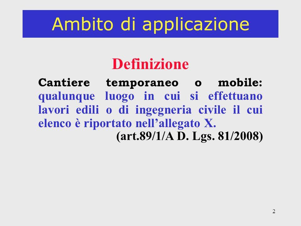 2 Ambito di applicazione Definizione Cantiere temporaneo o mobile: qualunque luogo in cui si effettuano lavori edili o di ingegneria civile il cui elenco è riportato nellallegato X.