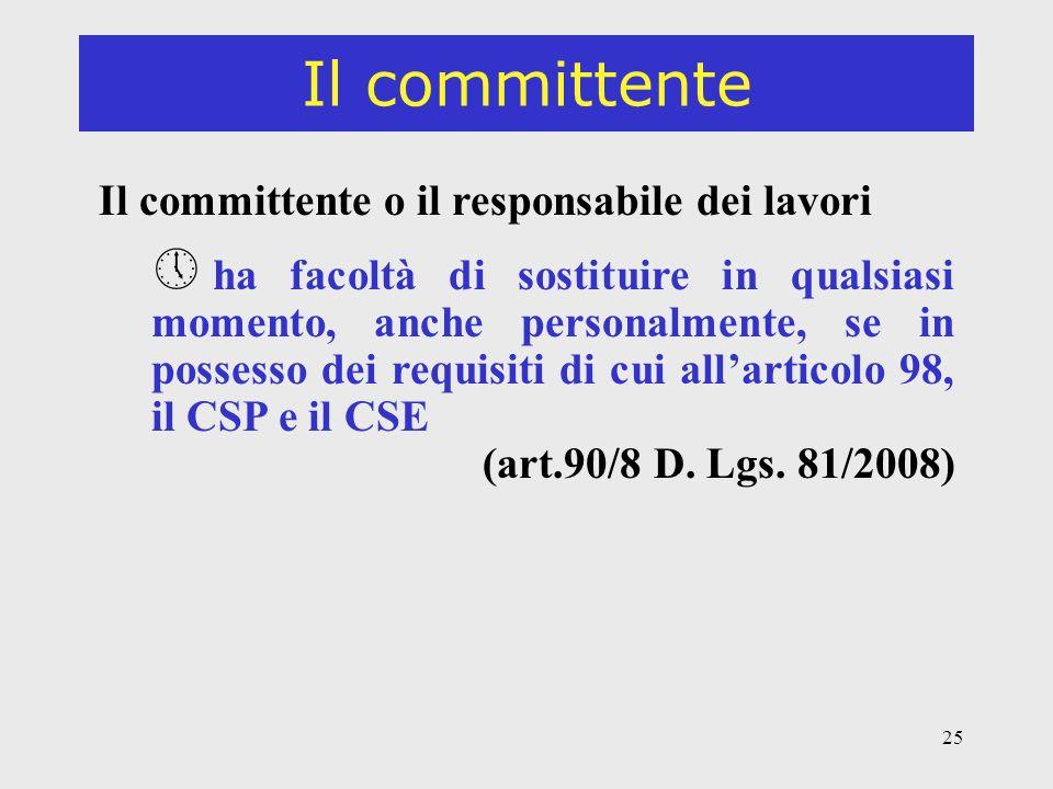 25 Il committente Il committente o il responsabile dei lavori » ha facoltà di sostituire in qualsiasi momento, anche personalmente, se in possesso dei requisiti di cui allarticolo 98, il CSP e il CSE (art.90/8 D.