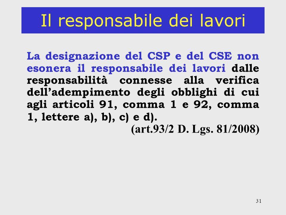 31 Il responsabile dei lavori La designazione del CSP e del CSE non esonera il responsabile dei lavori dalle responsabilità connesse alla verifica delladempimento degli obblighi di cui agli articoli 91, comma 1 e 92, comma 1, lettere a), b), c) e d).