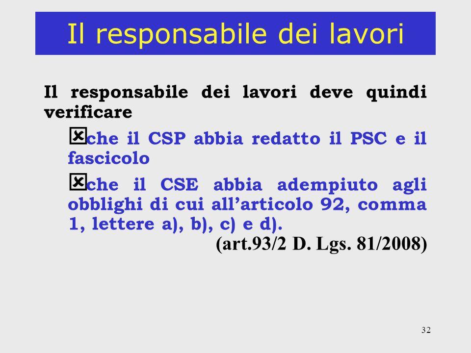 32 Il responsabile dei lavori Il responsabile dei lavori deve quindi verificare ý che il CSP abbia redatto il PSC e il fascicolo che il CSE abbia adempiuto agli obblighi di cui allarticolo 92, comma 1, lettere a), b), c) e d).