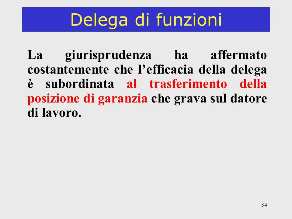 34 Delega di funzioni La giurisprudenza ha affermato costantemente che lefficacia della delega è subordinata al trasferimento della posizione di garanzia che grava sul datore di lavoro.