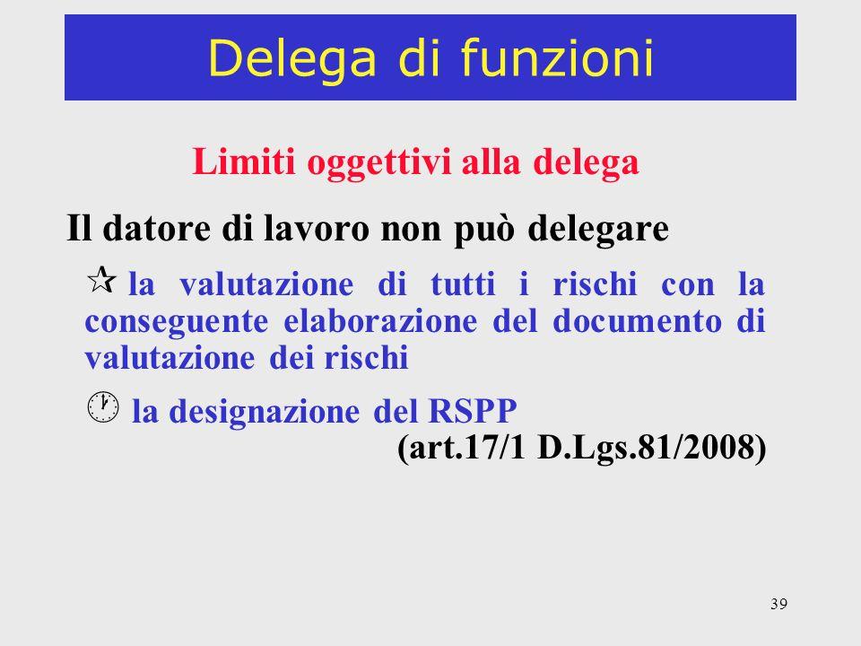 39 Delega di funzioni Limiti oggettivi alla delega Il datore di lavoro non può delegare ¶ la valutazione di tutti i rischi con la conseguente elaborazione del documento di valutazione dei rischi · la designazione del RSPP (art.17/1 D.Lgs.81/2008)