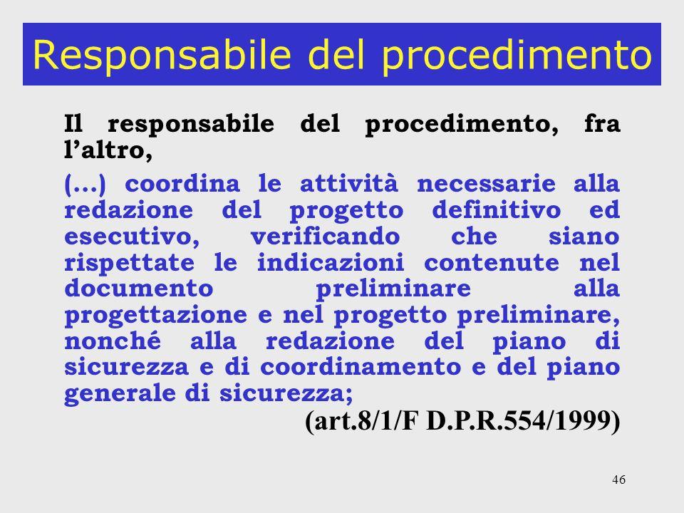 46 Responsabile del procedimento Il responsabile del procedimento, fra laltro, (…) coordina le attività necessarie alla redazione del progetto definitivo ed esecutivo, verificando che siano rispettate le indicazioni contenute nel documento preliminare alla progettazione e nel progetto preliminare, nonché alla redazione del piano di sicurezza e di coordinamento e del piano generale di sicurezza; (art.8/1/F D.P.R.554/1999)