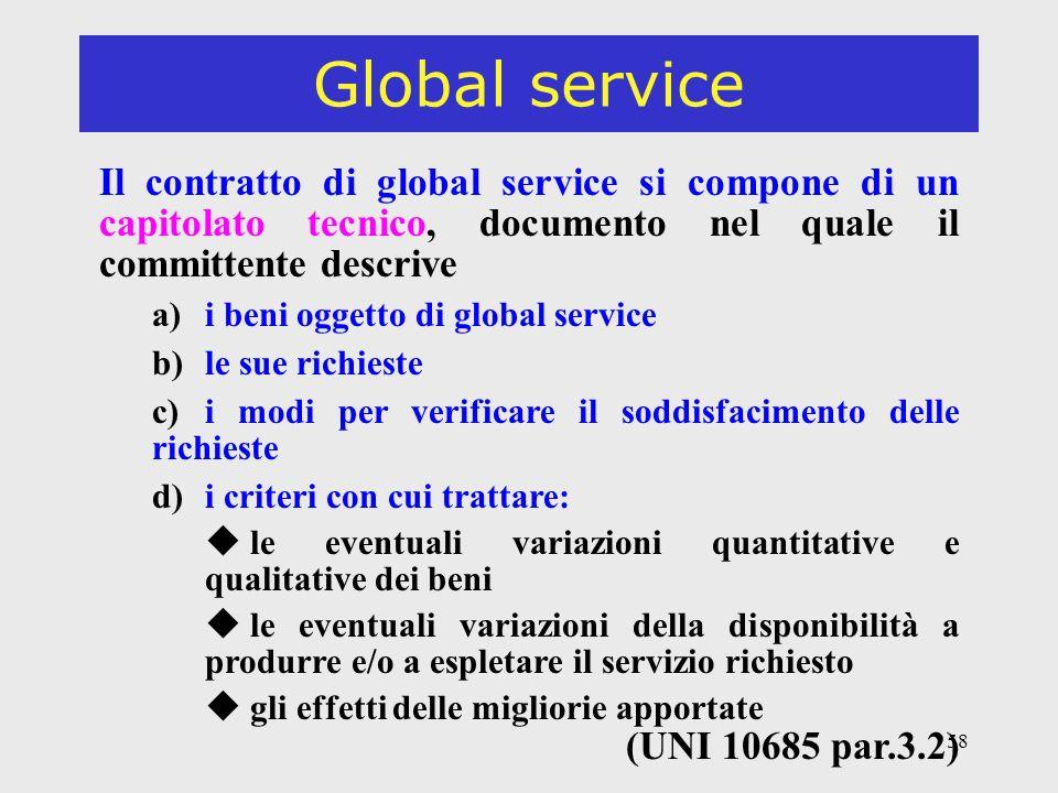 58 Global service Il contratto di global service si compone di un capitolato tecnico, documento nel quale il committente descrive a)i beni oggetto di global service b)le sue richieste c)i modi per verificare il soddisfacimento delle richieste d)i criteri con cui trattare: u le eventuali variazioni quantitative e qualitative dei beni u le eventuali variazioni della disponibilità a produrre e/o a espletare il servizio richiesto u gli effetti delle migliorie apportate (UNI 10685 par.3.2)