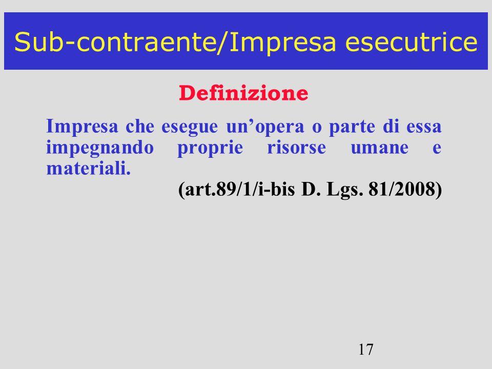 17 Sub-contraente/Impresa esecutrice Definizione Impresa che esegue unopera o parte di essa impegnando proprie risorse umane e materiali. (art.89/1/i-