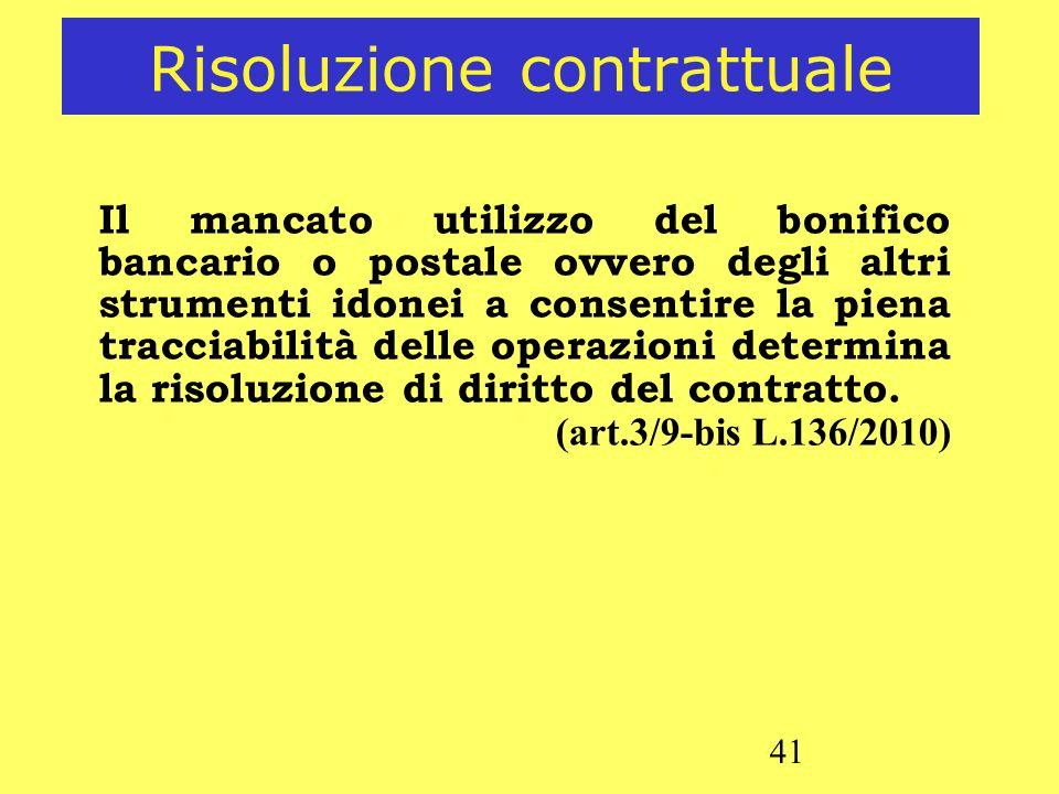41 Risoluzione contrattuale Il mancato utilizzo del bonifico bancario o postale ovvero degli altri strumenti idonei a consentire la piena tracciabilit