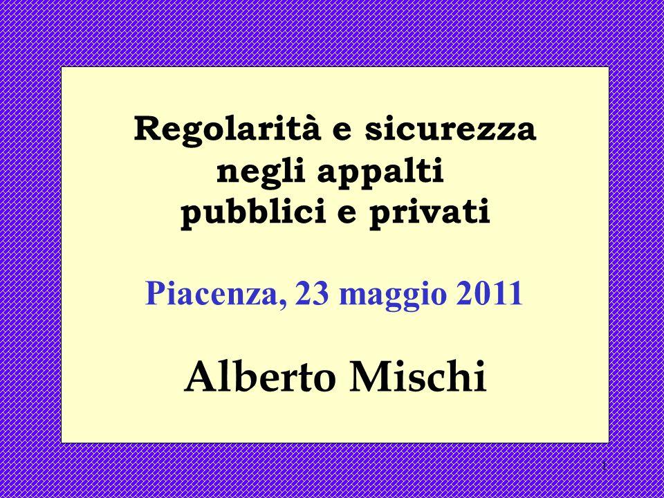 1 Regolarità e sicurezza negli appalti pubblici e privati Piacenza, 23 maggio 2011 Alberto Mischi