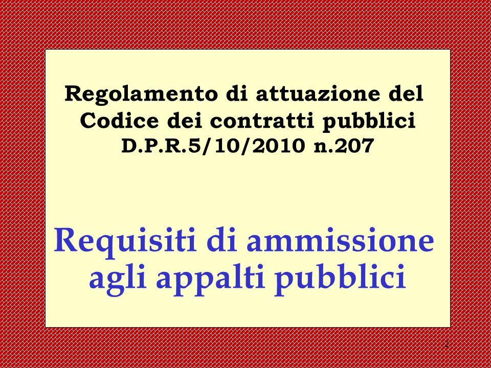 2 Regolamento di attuazione del Codice dei contratti pubblici D.P.R.5/10/2010 n.207 Requisiti di ammissione agli appalti pubblici